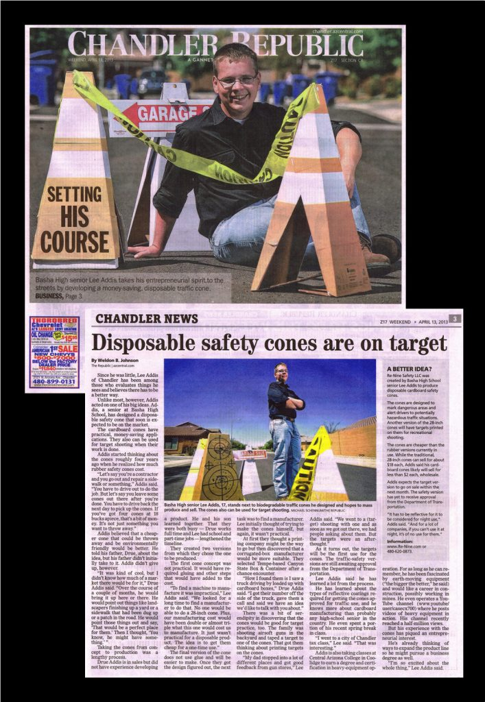 """Chandler Republic April 13, 2013  Basha High senior designs disposable traffic safety cones   Basha High senior Lee Addis and his money-saving, disposable traffic cones. Michael Schennum/The Arizona Republic SHARE URL EMAIL FONT: A A A  1 Comment RELATED INFO Cone creation   Re-Nine Safety LLC was created by Basha High School senior Lee Addis to produce disposable cardboard safety cones.   The cones are designed to mark dangerous areas and alert drivers to potentially hazardous traffic situations. Another version of the 28-inch cones will have targets printed on them for recreational shooting.   The cones are cheaper than the rubber versions currently in use. While the traditional, 28-inch cones can sell for about $18 each, Addis said his cardboard cones likely will sell for less than $2 each, wholesale.   Addis expects the target version to go on sale within the next month. The safety version has yet to receive approval from the Department of Transportation.   """"It has to be reflective for it to be considered for night use,"""" Addis said. """"And for a lot of companies, if you can't use it at night, it's of no use for them.""""   Information: www.Re-Nine.com or 480-620-0873. By Weldon B. Johnson The Republic 